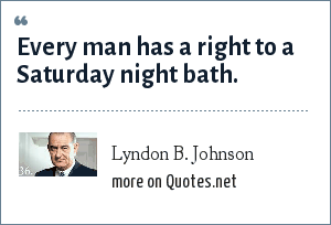Lyndon B. Johnson: Every man has a right to a Saturday night bath.