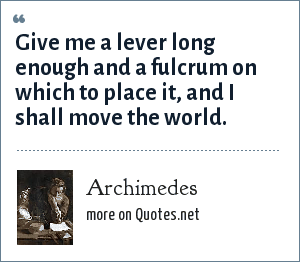 Archimedes: Give me a lever long enough and a fulcrum on which to place it, and I shall move the world.