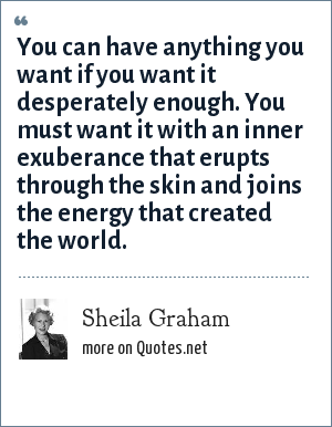 Sheila Graham: You can have anything you want if you want it desperately enough. You must want it with an inner exuberance that erupts through the skin and joins the energy that created the world.