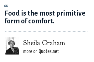 Sheila Graham: Food is the most primitive form of comfort.