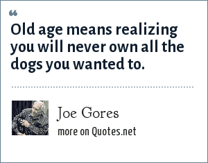 Joe Gores: Old age means realizing you will never own all the dogs you wanted to.