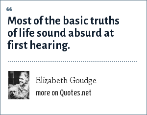 Elizabeth Goudge: Most of the basic truths of life sound absurd at first hearing.