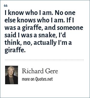 Richard Gere: I know who I am. No one else knows who I am. If I was a giraffe, and someone said I was a snake, I'd think, no, actually I'm a giraffe.