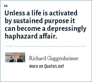 Richard Guggenheimer: Unless a life is activated by sustained purpose it can become a depressingly haphazard affair.