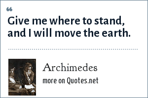 Archimedes: Give me where to stand, and I will move the earth.