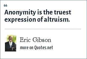 Eric Gibson: Anonymity is the truest expression of altruism.