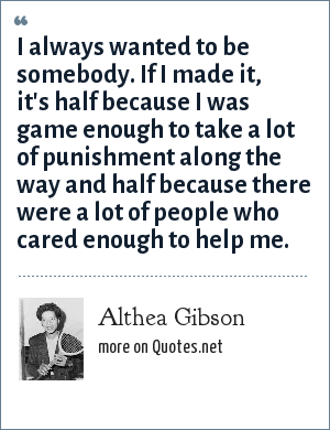 Althea Gibson: I always wanted to be somebody. If I made it, it's half because I was game enough to take a lot of punishment along the way and half because there were a lot of people who cared enough to help me.