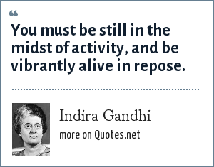 Indira Gandhi: You must be still in the midst of activity, and be vibrantly alive in repose.