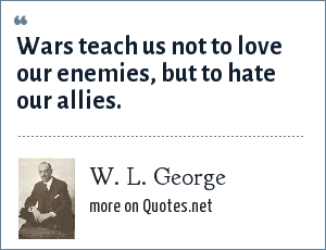 W. L. George: Wars teach us not to love our enemies, but to hate our allies.