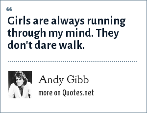 Andy Gibb: Girls are always running through my mind. They don't dare walk.