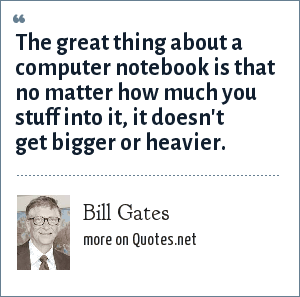 Bill Gates: The great thing about a computer notebook is that no matter how much you stuff into it, it doesn't get bigger or heavier.