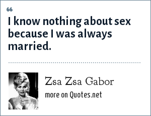 Zsa Zsa Gabor: I know nothing about sex because I was always married.
