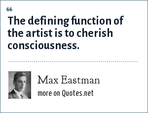 Max Eastman: The defining function of the artist is to cherish consciousness.