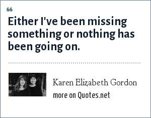 Karen Elizabeth Gordon: Either I've been missing something or nothing has been going on.