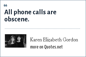 Karen Elizabeth Gordon: All phone calls are obscene.