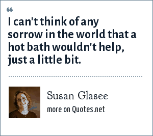 Susan Glasee: I can't think of any sorrow in the world that a hot bath wouldn't help, just a little bit.