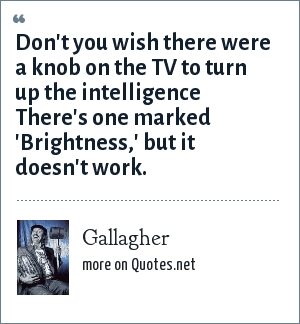 Gallagher: Don't you wish there were a knob on the TV to turn up the intelligence There's one marked 'Brightness,' but it doesn't work.