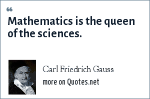Carl Friedrich Gauss: Mathematics is the queen of the sciences.