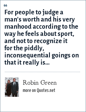 Robin Green: For people to judge a man's worth and his very manhood according to the way he feels about sport, and not to recognize it for the piddly, inconsequential goings on that it really is...