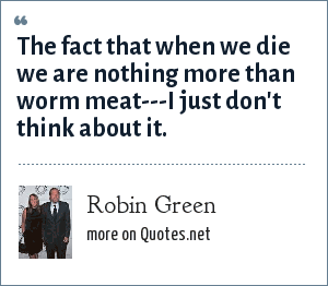 Robin Green: The fact that when we die we are nothing more than worm meat---I just don't think about it.