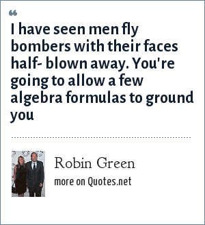 Robin Green: I have seen men fly bombers with their faces half- blown away. You're going to allow a few algebra formulas to ground you