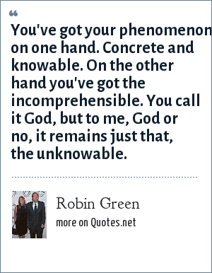 Robin Green: You've got your phenomenon on one hand. Concrete and knowable. On the other hand you've got the incomprehensible. You call it God, but to me, God or no, it remains just that, the unknowable.