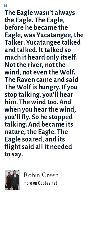 Robin Green: The Eagle wasn't always the Eagle. The Eagle, before he became the Eagle, was Yucatangee, the Talker. Yucatangee talked and talked. It talked so much it heard only itself. Not the river, not the wind, not even the Wolf. The Raven came and said The Wolf is hungry. If you stop talking, you'll hear him. The wind too. And when you hear the wind, you'll fly. So he stopped talking. And became its nature, the Eagle. The Eagle soared, and its flight said all it needed to say.