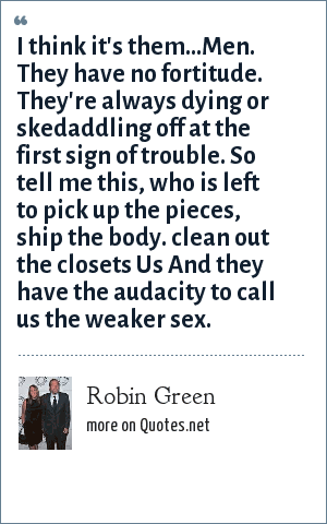 Robin Green: I think it's them...Men. They have no fortitude. They're always dying or skedaddling off at the first sign of trouble. So tell me this, who is left to pick up the pieces, ship the body. clean out the closets Us And they have the audacity to call us the weaker sex.