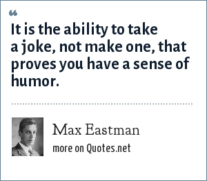 Max Eastman: It is the ability to take a joke, not make one, that proves you have a sense of humor.