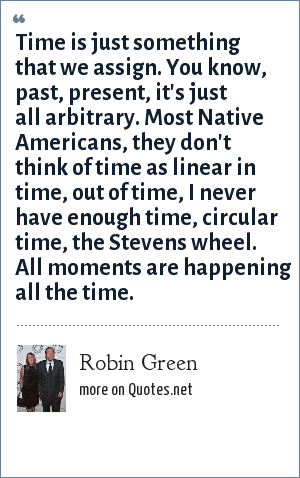 Robin Green: Time is just something that we assign. You know, past, present, it's just all arbitrary. Most Native Americans, they don't think of time as linear in time, out of time, I never have enough time, circular time, the Stevens wheel. All moments are happening all the time.