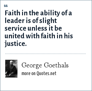 George Goethals: Faith in the ability of a leader is of slight service unless it be united with faith in his justice.