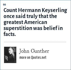 John Gunther: Count Hermann Keyserling once said truly that the greatest American superstition was belief in facts.