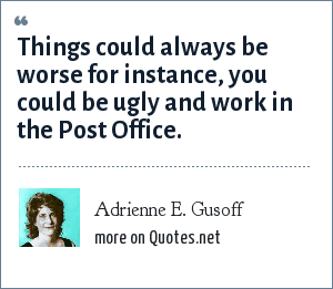 Adrienne E. Gusoff: Things could always be worse for instance, you could be ugly and work in the Post Office.