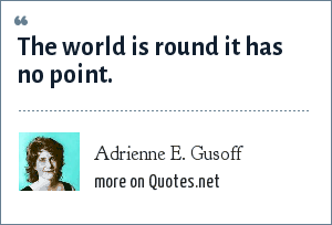 Adrienne E. Gusoff: The world is round it has no point.