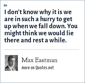 Max Eastman: I don't know why it is we are in such a hurry to get up when we fall down. You might think we would lie there and rest a while.