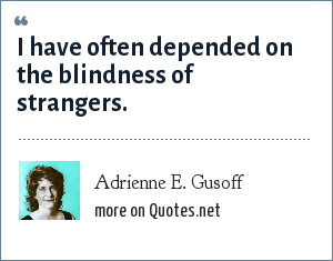 Adrienne E. Gusoff: I have often depended on the blindness of strangers.