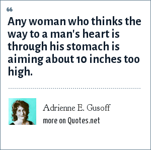 Adrienne E. Gusoff: Any woman who thinks the way to a man's heart is through his stomach is aiming about 10 inches too high.
