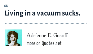 Adrienne E. Gusoff: Living in a vacuum sucks.