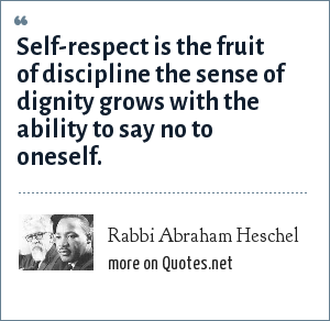 Rabbi Abraham Heschel: Self-respect is the fruit of discipline the sense of dignity grows with the ability to say no to oneself.