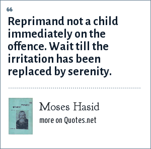 Moses Hasid: Reprimand not a child immediately on the offence. Wait till the irritation has been replaced by serenity.