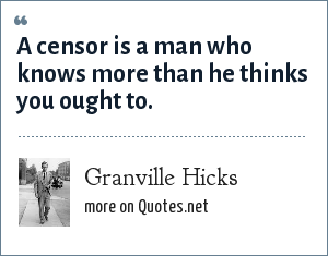 Granville Hicks: A censor is a man who knows more than he thinks you ought to.
