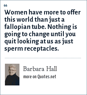 Barbara Hall: Women have more to offer this world than just a fallopian tube. Nothing is going to change until you quit looking at us as just sperm receptacles.
