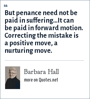 Barbara Hall: But penance need not be paid in suffering...It can be paid in forward motion. Correcting the mistake is a positive move, a nurturing move.