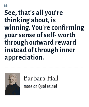 Barbara Hall: See, that's all you're thinking about, is winning. You're confirming your sense of self- worth through outward reward instead of through inner appreciation.