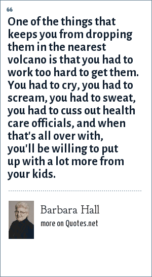 Barbara Hall: One of the things that keeps you from dropping them in the nearest volcano is that you had to work too hard to get them. You had to cry, you had to scream, you had to sweat, you had to cuss out health care officials, and when that's all over with, you'll be willing to put up with a lot more from your kids.