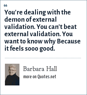 Barbara Hall: You're dealing with the demon of external validation. You can't beat external validation. You want to know why Because it feels sooo good.