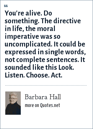 Barbara Hall: You're alive. Do something. The directive in life, the moral imperative was so uncomplicated. It could be expressed in single words, not complete sentences. It sounded like this Look. Listen. Choose. Act.