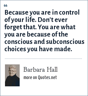 Barbara Hall: Because you are in control of your life. Don't ever forget that. You are what you are because of the conscious and subconscious choices you have made.