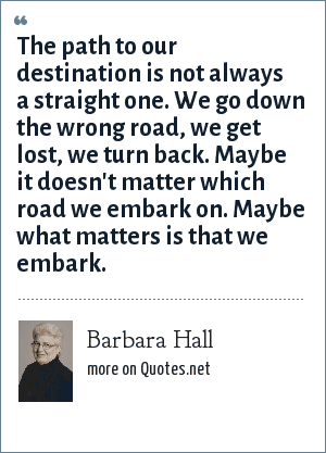 Barbara Hall: The path to our destination is not always a straight one. We go down the wrong road, we get lost, we turn back. Maybe it doesn't matter which road we embark on. Maybe what matters is that we embark.