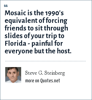 Steve G. Steinberg: Mosaic is the 1990's equivalent of forcing friends to sit through slides of your trip to Florida - painful for everyone but the host.
